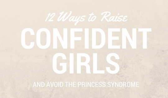 12 Ways to Raise Confident Girls and Avoid the Princess Syndrome